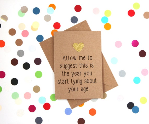 Funny Birthday card: Allow me to suggest this is the year you start lying about your age