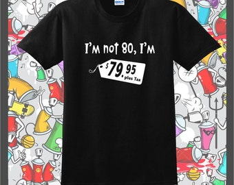Im not 80 im 79.95...t-shirt #040 mens womans casual,fun,trendy,cool,hipster fashion clothing,80th birthday party gifts for guys,ladies