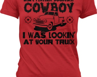 Don't Flatter Yourself Cowboy I Was Looking at Your Truck. Loves Trucks. Truck Life. Cowboy. Funny Juniors & Women's T-shirts GH_02022