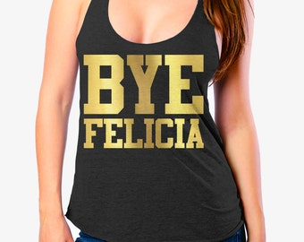 BYE FELICIA SHIRT - Ladies Tank Top - Triblend Racerback Tank Top - Many Color Options - Sizes xs - xl - Printed in Gold Foil Ink