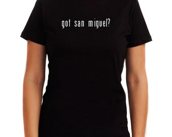 Got San Miguel? Women T-Shirt