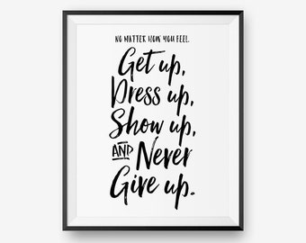 No matter how you feel, get up, dress up, show up, and never give up, Encouraging Printable, Motivational Quote  - Instant Download
