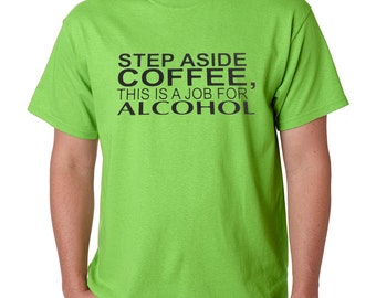 Step Aside Coffee, This Is A Job For Alcohol Funny T-Shirt All Sizes & Colors (460)