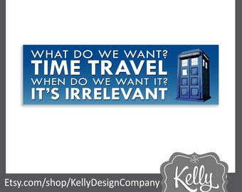 TARDIS bumper sticker - Doctor Who humor - What do we want, Time travel!  When do we want it?  It's irrelevant! - Whovian - Dr Who