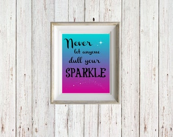 Never Let Anyone Dull Your Sparkle - Instant Digital Download - Wall Print - Inspirational Quote - Downloadable Print - Print 8x10
