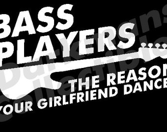 Bass Players Vinyl Car Sticker - The Reason Your Girlfriend Dances - Bass Player Sticker
