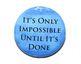 It's Only Impossible Until It's Done - Pinback Button Badge 1 1/2 inch 1.5 - Magnet Keychain or Flatback