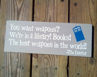 You want weapons?  We're in a library!  Books!  The best weapons in the world! - Doctor Who - Wooden Sign