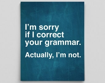 Grammar Poster Unique Teacher Gifts Sarcastic Poster Prints I'm Sorry if I Correct Your Grammar. Actually I'm Not. Grammatical Art Print