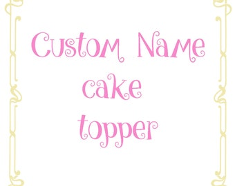 Custom Name Cake Topper, Birthday cake topper,