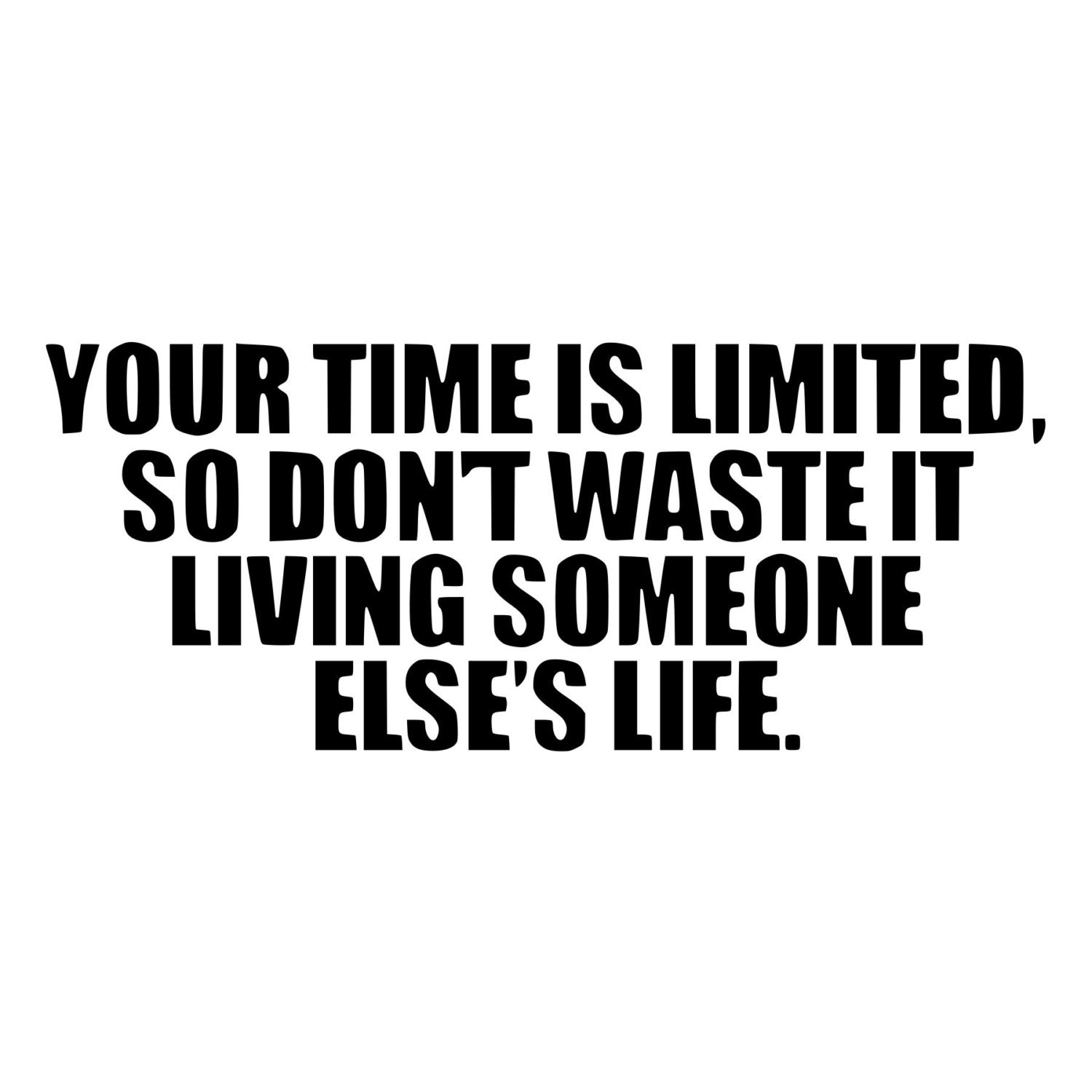 Your Time is Limited so Don't Waste it Living Someone Else's Life by BeeMountainGraphics