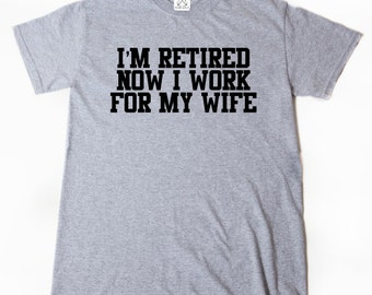 I'm Retired Now I Work For My Wife T-shirt Funny Wife Retired Retirement Gift Idea Tee Shirt