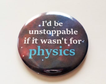 I'd Be Unstoppable if it Wasn't for Physics Pinback Button OR Magnet -- 2.25 inch