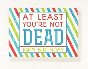 Sarcastic Birthday Card - At Least you're not Dead