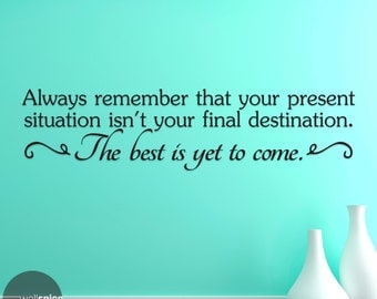 Always Remember That Your Present Situation Isn't Your Final Destination The Best Is Yet To Come Vinyl Wall Decal Sticker