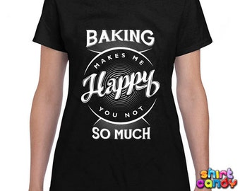Funny Baker Shirt Baking Makes Me Happy You Not So Much T Shirt Baker Gift Baking T-Shirt Pastry Chef Baking Gifts Ladies Tee DN-83