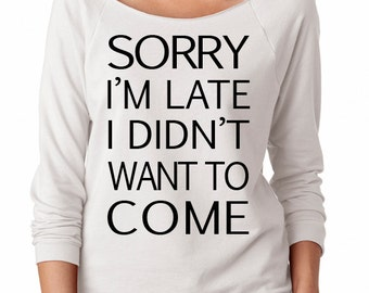 Sorry I'm Late I Didn't Want To Come/Raglan/Womens Slouchy 3/4/Ladies Slouchy/Off Shoulder Womens Slouchy