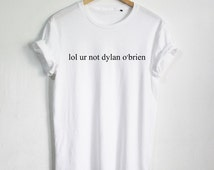 lol ur not dylan o'brien T shirt Funny Quote T-shirt Fashion shirt Hipster Unisex tshirt tumblr Pinterest