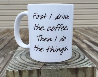 First I drink the coffee. Then I do the things. - Coffee Mug