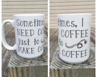Sometimes I need coffe just to make coffee - coffee mug