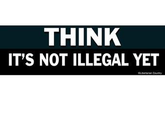 Think It's Not Illegal Yet Bumper Sticker