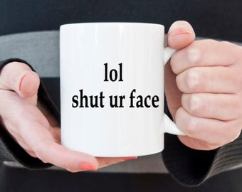 Funny coffee mug,shut your face, coffee cup, internet, social media, lol mug, gifts for her, gifts for him, gifts for teens, gifts under 20