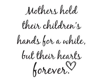 Mothers hold their children's hands for a while, but their hearts forever - Vinyl Wall Decal