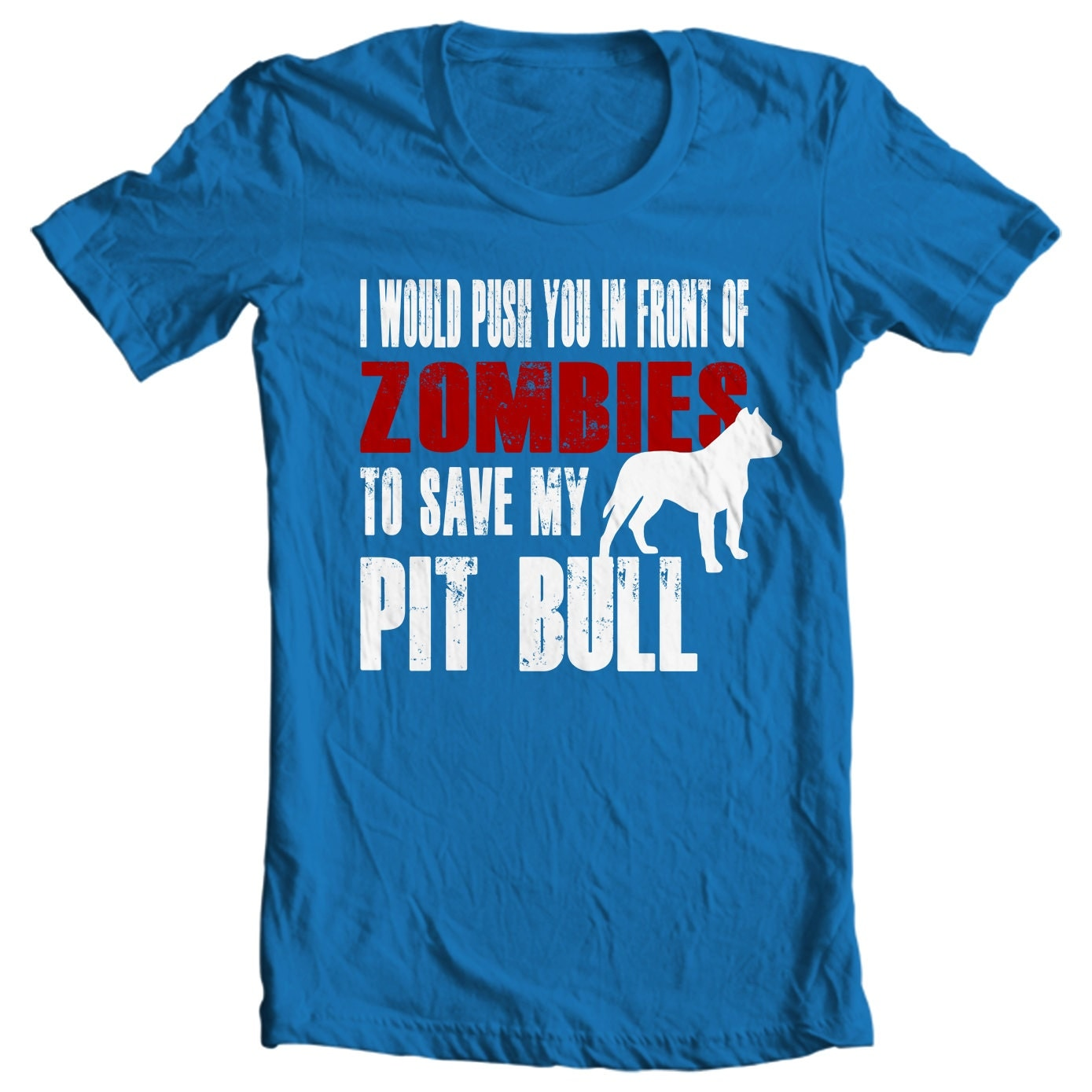 Pit Bull T-shirt - I Would Push You In Front Of Zombies To Save My Pit Bull - My Dog Pit Bull T-shirt