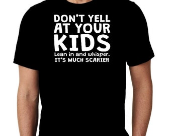 New Don't Yell At Your Kids Lean In And Whisper It's Much Scarier Custom Tshirt Small - 4XL Free Shipping