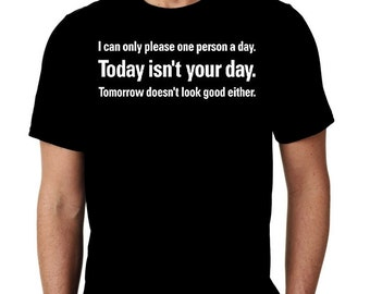 New I Can Only Please 1 Person A Day. Today Isn't Your Day. Tomorrow Doesn't Look Good Either Humor Custom Tshirt Small - 4XL Free Shipping