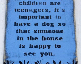When Your Children Are Teenagers It's Important To Have A Dog, So That Someone In The House Is Happy To See You. Wooden Sign Shabby Chic