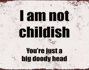 I am Not Childish. You're Just a Big Doody Head. Funny Metal Sign