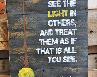 See the light in others and treat that as if that is all you see. Rustic distressed wood sign. See the light. Wayne Dyer Quotes.