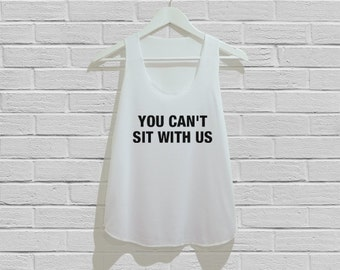 You Can't Sit With Us Tank Top Women Tank Top Tunic TShirt T Shirt Singlet - Size S M L