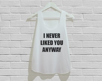 I Never Liked You Anyway Tank Top Women Tank Top Tunic TShirt T Shirt Singlet - Size S M L