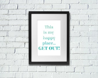 This Is My Happy Place...Get Out! | Positive | Inspirational Art Print | A4 | 8x10 Print | Room Decor Gift