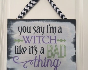You say I'm a WITCH like it's a BAD thing - Halloween Sign