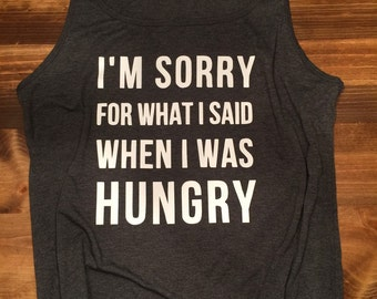 Im sorry for what i said when i was hungry // Womens Tank // Womens Top // hangry//