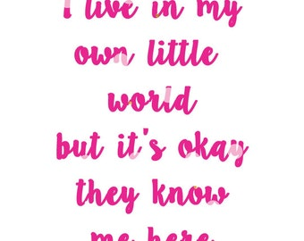Typography print - I live in my own little world but it's okay they know me here