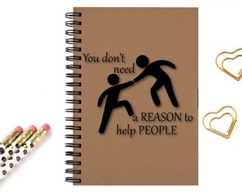 Journal Notebook, inspirational you don't need a reason to help people