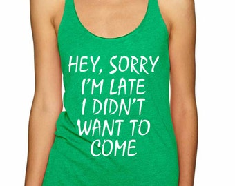 Hey Sorry Im Late I Didnt Want To Come Women's Triblend Reacerback Tank Top Size S,M,L,XL Cool Women Tops