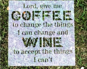 Lord give me Coffee to change the things I can change and wine to accept the things I can't   12 x 12in   Reusable Stencil   Ready to use  