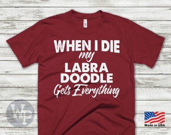 Labradoodle T-Shirt - When I Die My Labradoodle Gets Everything - Funny T-Shirt For Dog Lovers