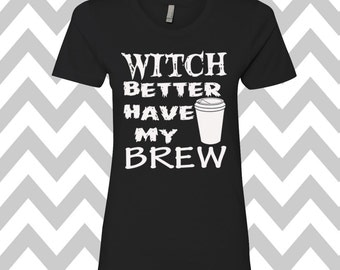 Witch Better Have My Brew T-Shirt Ladies Halloween Tee Halloween Party Funny Halloween T-Shirt Halloween Costume Tee Witch T-Shirt Coffee
