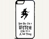 You Say I'm a Witch Like It's a Bad Thing Phone Case for iphone 5 5s iphone 5c iphone 4  4s samsung galaxy s3 s4 s5 s6 iphone 6 6s