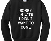 Sorry I'm late I didn't want to come sweatshirt funny fleece pullover sweater Unisex mens womens Cute quote typographic long Sleeve crewneck