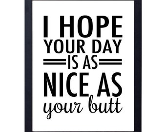 instant download- I hope your day is as nice as your butt art print