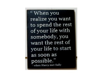 When you realize you want to spend the rest of your life... When Harry met Sally quote wood sign