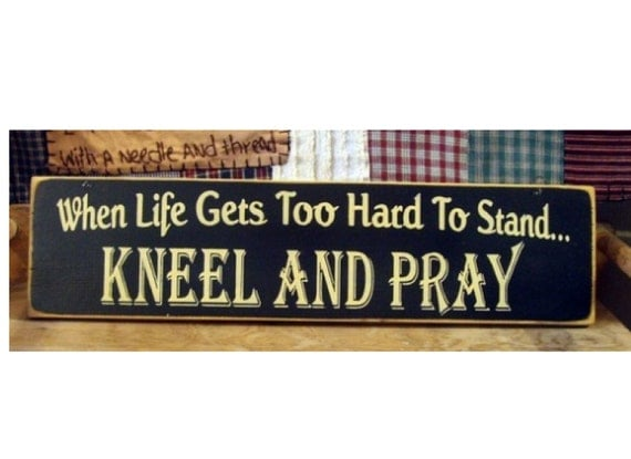 When Life Gets Too Hard To Stand Kneel And Pray primitive wood sign