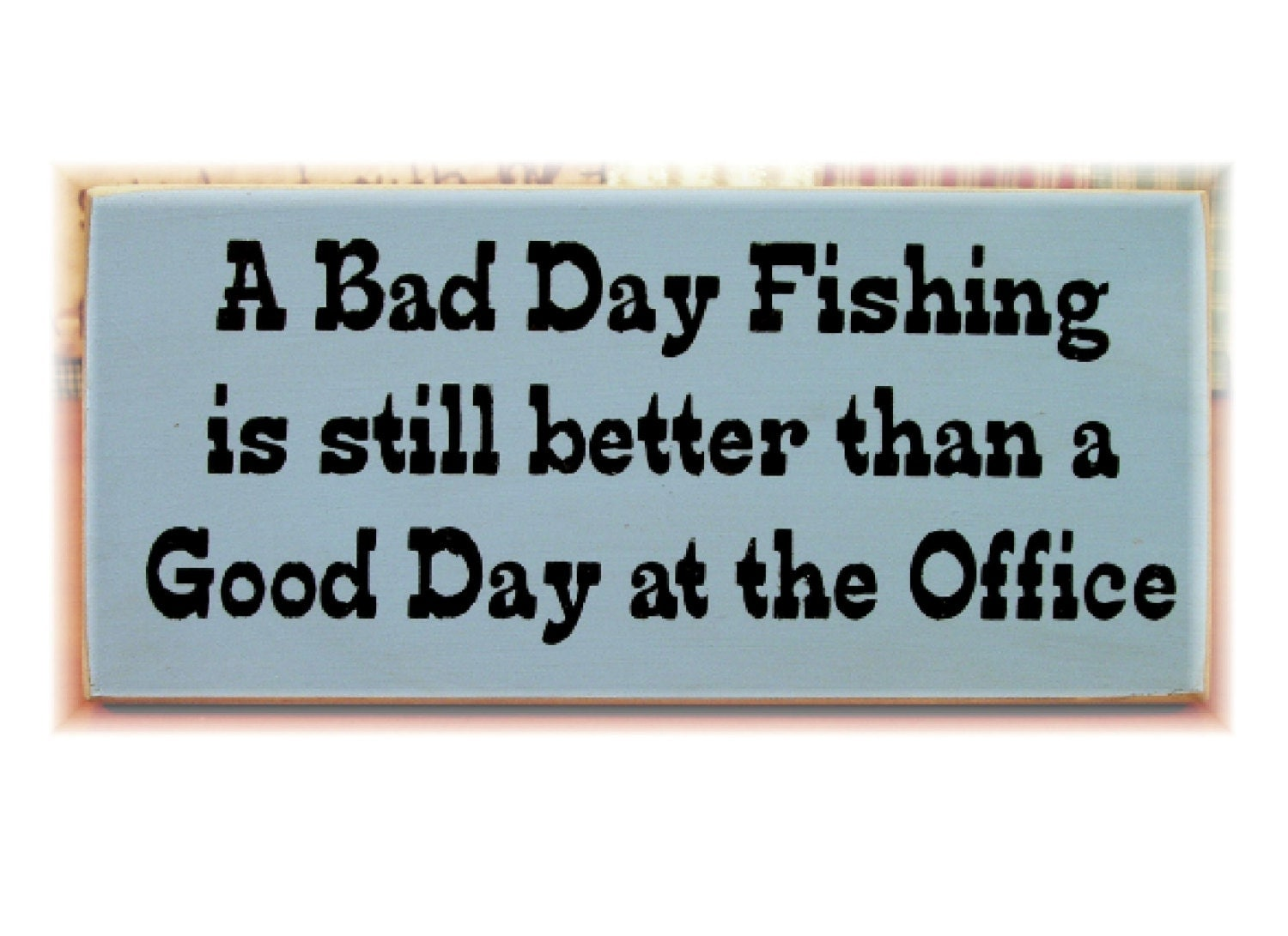 A bad day fishing is still better than a good day at the for Is it a good day to fish
